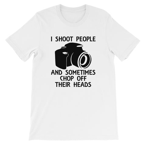 I Shoot People and Sometimes Chop Off Their Heads Short-Sleeve Unisex T-Shirt