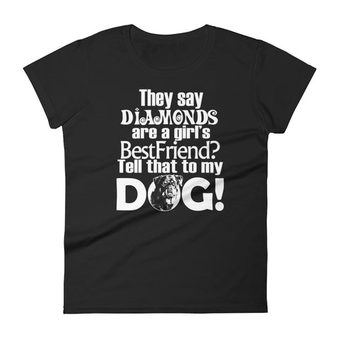 They say Diamonds are a Girl's Bestfriend? Tell that to my DOG! Women's short sleeve t-shirt