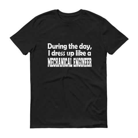 During The Day I Dressed Up Like a Mechanical Engineer Short-Sleeve T-Shirt