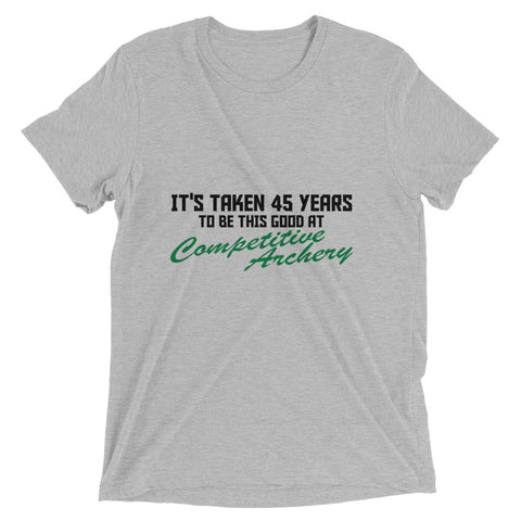 It's Taken 45 Years To Be This Good At Competitive Archery Short sleeve t-shirt