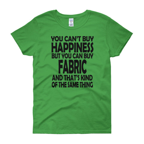 You Can't Buy Happiness But You can Buy Fabric And That's Kind Of The Same Thing Women's short sleeve t-shirt