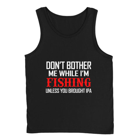 Don't Bother Me While I'm FISHING Unless You Brought IPA Tank Top