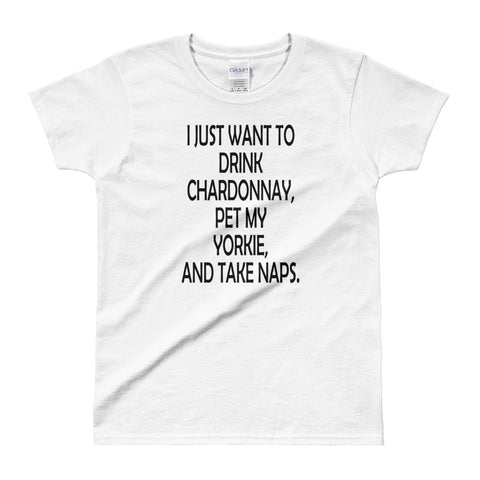 I Just Want to Drink Chardonnay Pet my Yorkie and Take Naps Ladies' T-shirt
