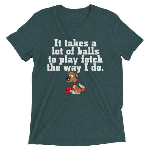 It takes a lot of Balls to play fetch the way I do Short sleeve t-shirt