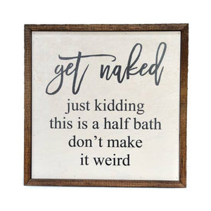 Get Naked, Just Kidding This Is A Half Bath Wood Home Sign