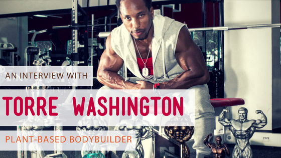 An Interview with Plant-Based Bodybuilder, Torre Washington
