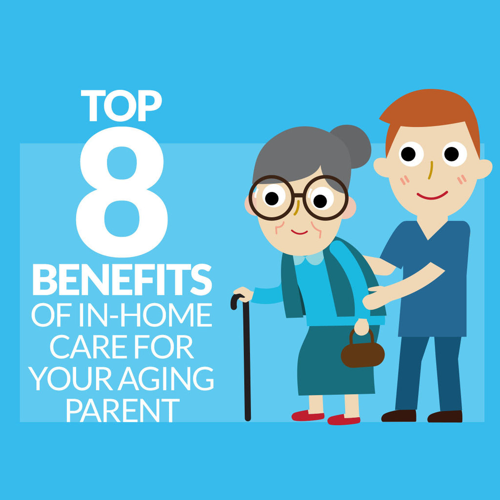 Top Eight Benefits of In-Home Care for your Aging Parent