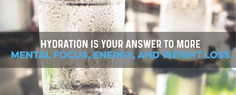 Hydration is Your Answer to More Mental Focus, Energy, and Weight Loss