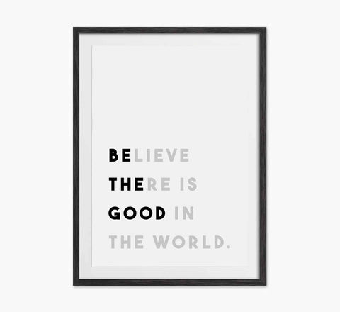 'Believe there is good in the world' print