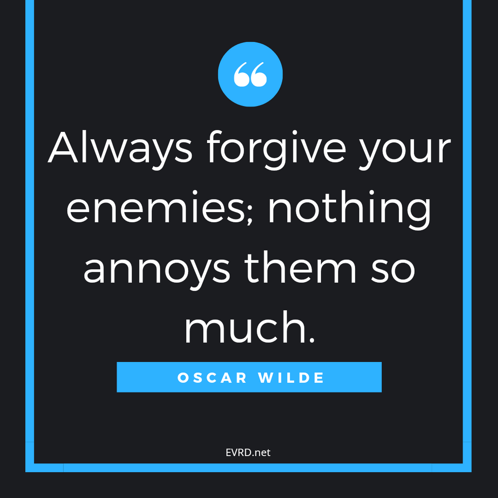 Always forgive you enemies...
