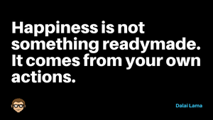 Happiness is not something readymade...