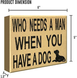 JennyGems Funny Sign - Who Needs A Man When You Have A Dog - Funny Divorce Party - Single Life - Newly Divorced - She Shed Sign Decor, She Shack Decor- Shelf Knick Knacks