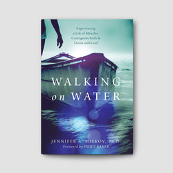 Walking on Water: Experiencing a Life Miracles, Courageous Faith and Union with God