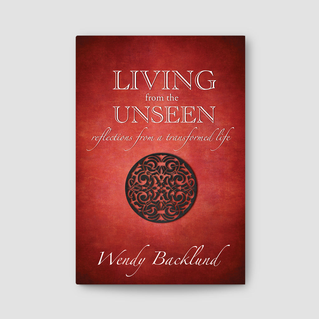 Living From the Unseen: Reflections From a Transformed Life