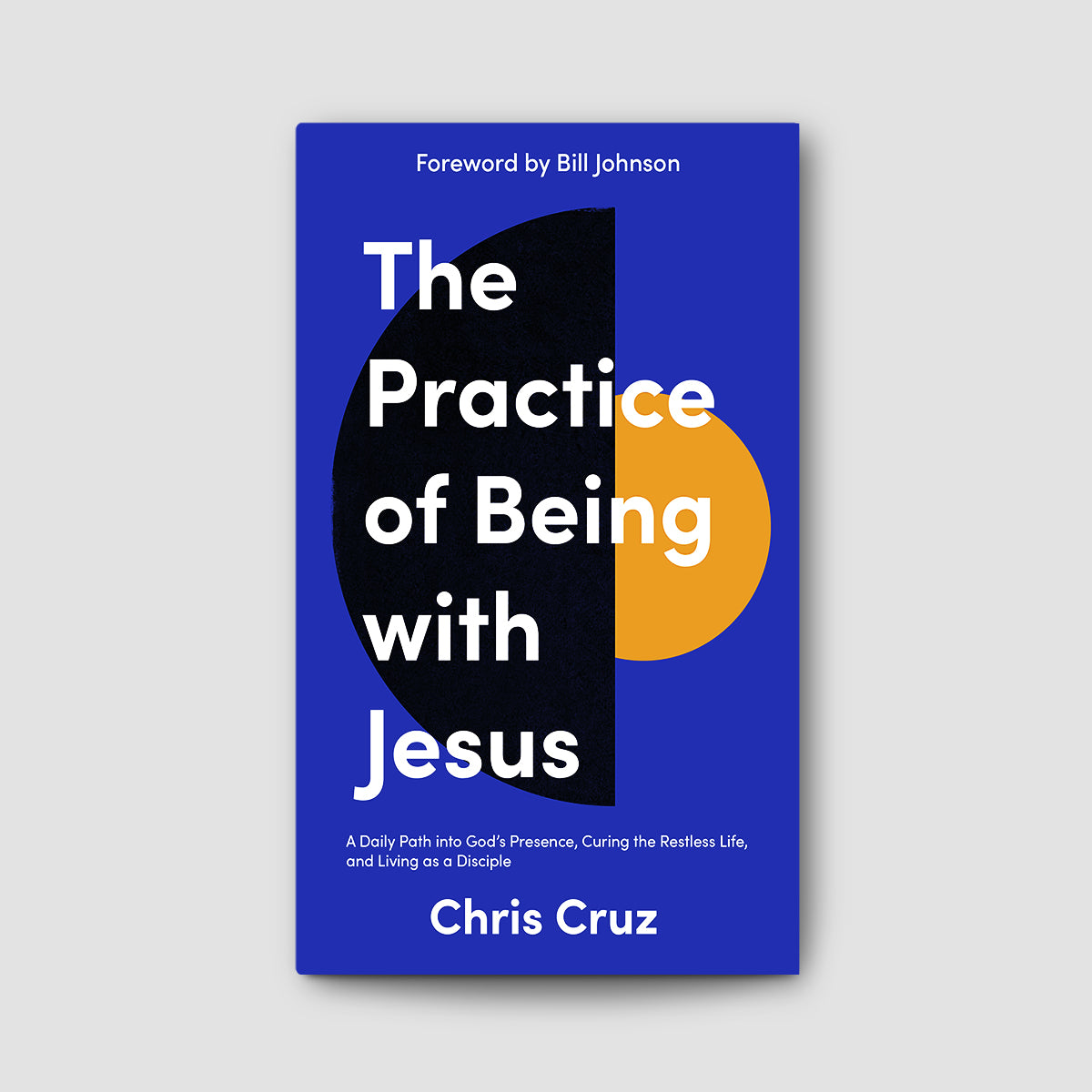 The Practice of Being With Jesus: A Daily Path into God's Presence, Curing the Restless Life, and Living as a Disciple