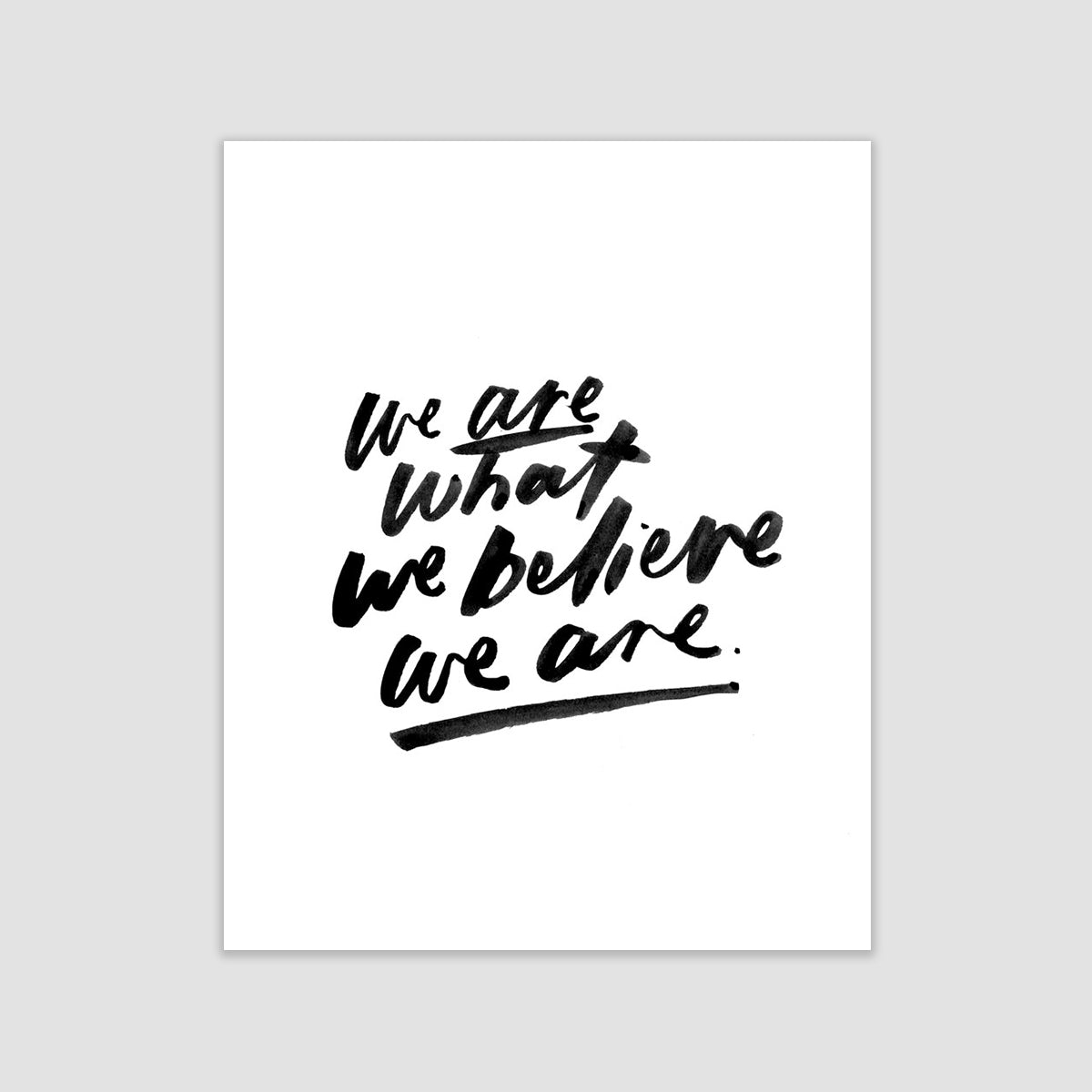 We Are What We Believe We Are Print