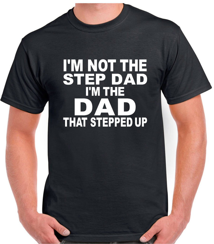 14d78f20a Step Dad Shirts; I'm Not The Step Dad I'm The Dad That Stepped Up ...