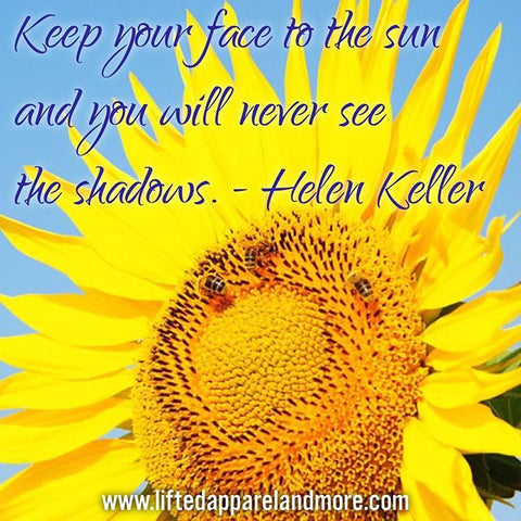 Keep your face to the sun and you'll never see the shadows - Helen Keller
