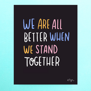 We Are All Better When We Stand Together | 8 x 10 inch Print | 100% Profits Donated to NAACP LDF