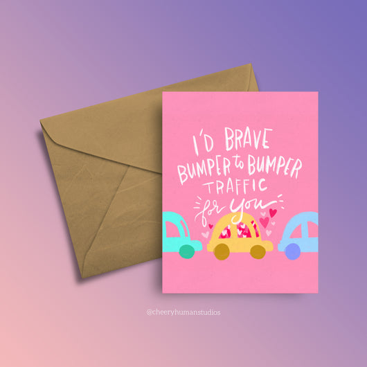I'd Brave Bumper to Bumper Traffic for You - Greeting Card
