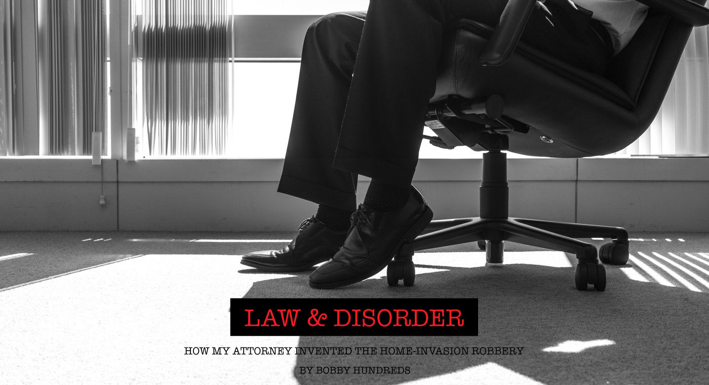 LAW & DISORDER :: HOW MY ATTORNEY INVENTED THE HOME-INVASION ROBBERY