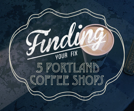 FINDING YOUR FIX :: 5 OF OUR FAVORITE PORTLAND COFFEE ROASTERS