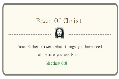 Your Father knoweth what things you have need of before you ask Him