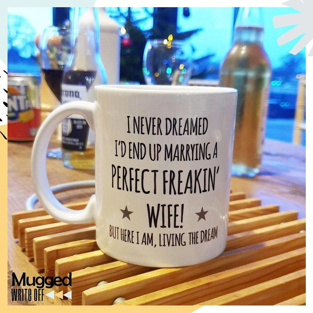 Never Dreamed... End Up Marrying The Perfect Freakin' Mug - Mugged Write Off