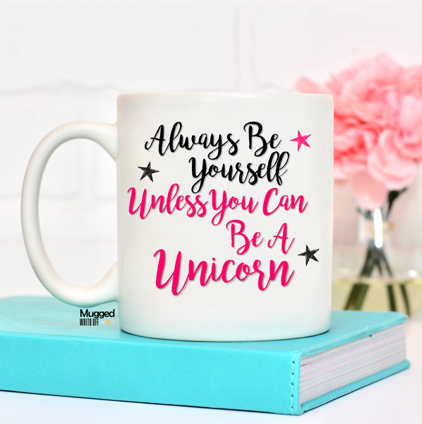 Always Be Yourself Unless You Can Be A Unicorn Mug - Mugged Write Off