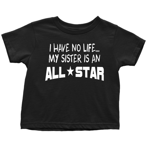I Have No Life...My Sister Is An All-Star - Toddler T-Shirt