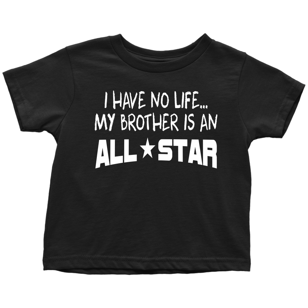 I have No Life...My Brother Is An All-Star - Toddler T-Shirt