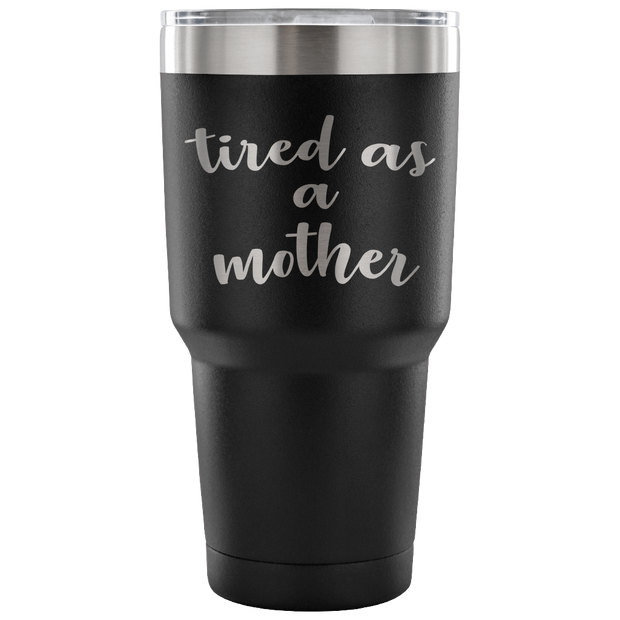 Tired as a Mother - 30 oz Vacuum Tumbler - Funny Gift for Mom - Black