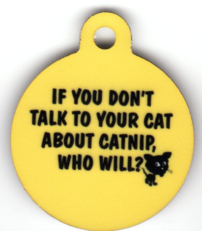 Round If You Dont Talk To Your Cat About Catnip Who Will Pet Tag