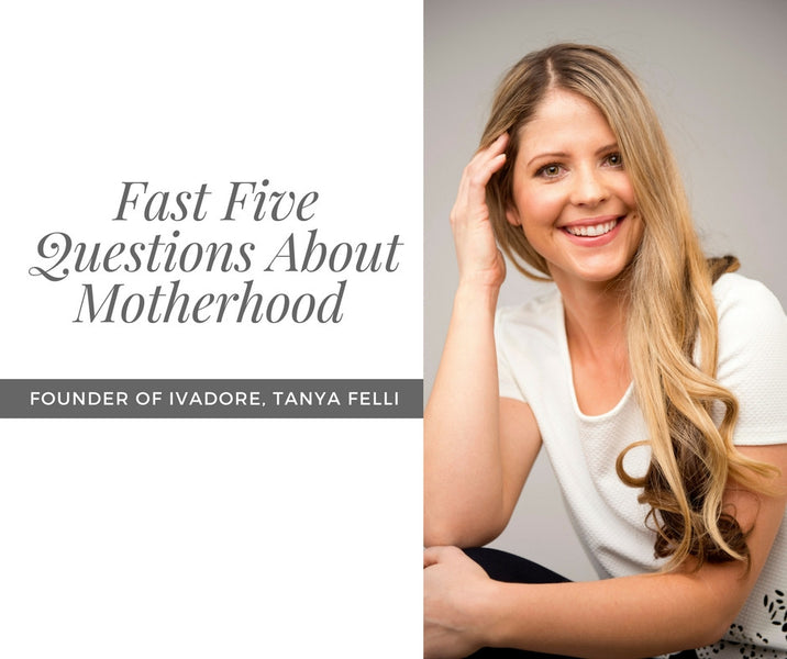 Founder of ivadore, Tanya Felli, Answers A Fast Five Questions About Motherhood