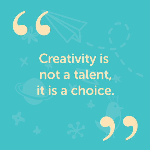 Creativity is not a talent, it is a choice
