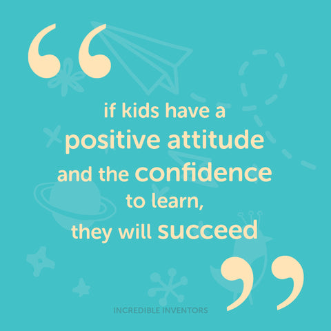 if kids have a positive attitude and the confidence to learn they will succeed