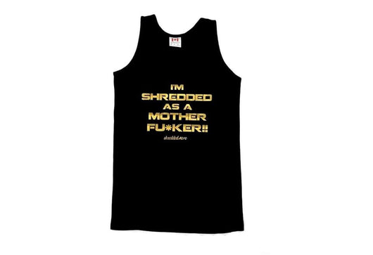Limited Edition I'm Shredded As A Mother Fu*ker Tank Top : Black (with Gold letters)