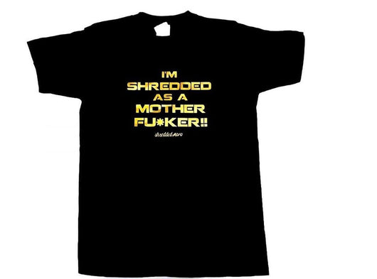 Limited Edition I'm Shredded As A Mother Fu*ker T-shirt : Black (with Gold letters)