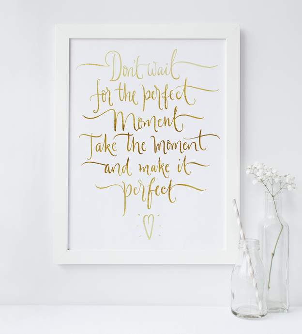 Don't Wait For The Perfect Moment, Take The Moment And Make It Perfect - PRINTS279