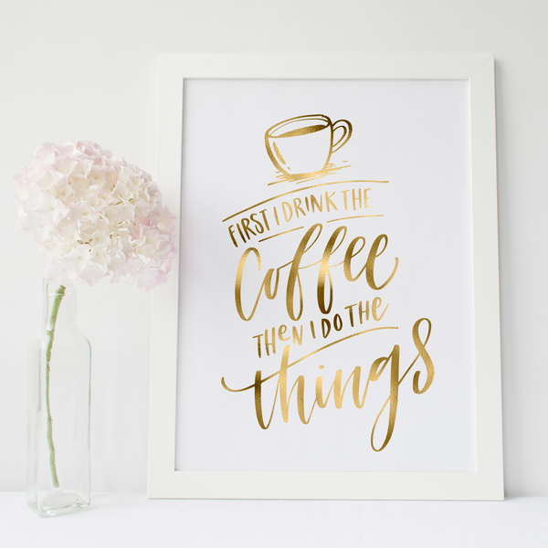 First I Drink The Coffee Then I Do The Things - PRINTS279