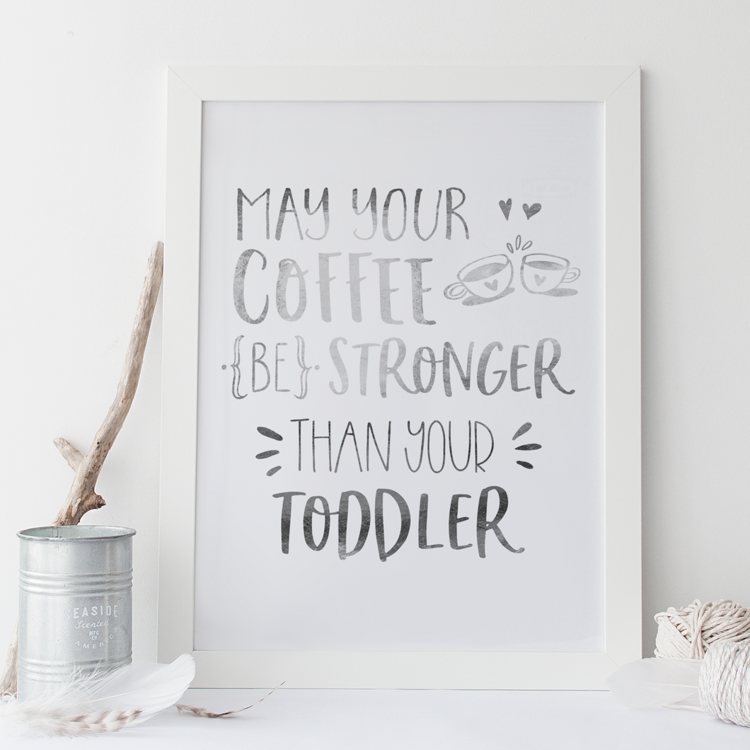 May Your Coffee Be Stronger Than Your Toddler - PRINTS279