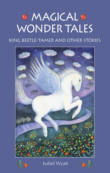 <i>Magical Wonder Tales: King Beetle-Tamer and Other Stories</i> by Isabel Wyatt