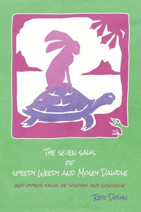 <i>The Seven Saws of Speedy Weedy and Mosey Dawdle: And Other Tales of Wisdom and Nonsense</i> by Reg Down
