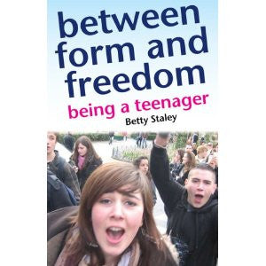 <i>Between Form and Freedom, A Practical Guide to the Teenage Years</i> by Betty Staley