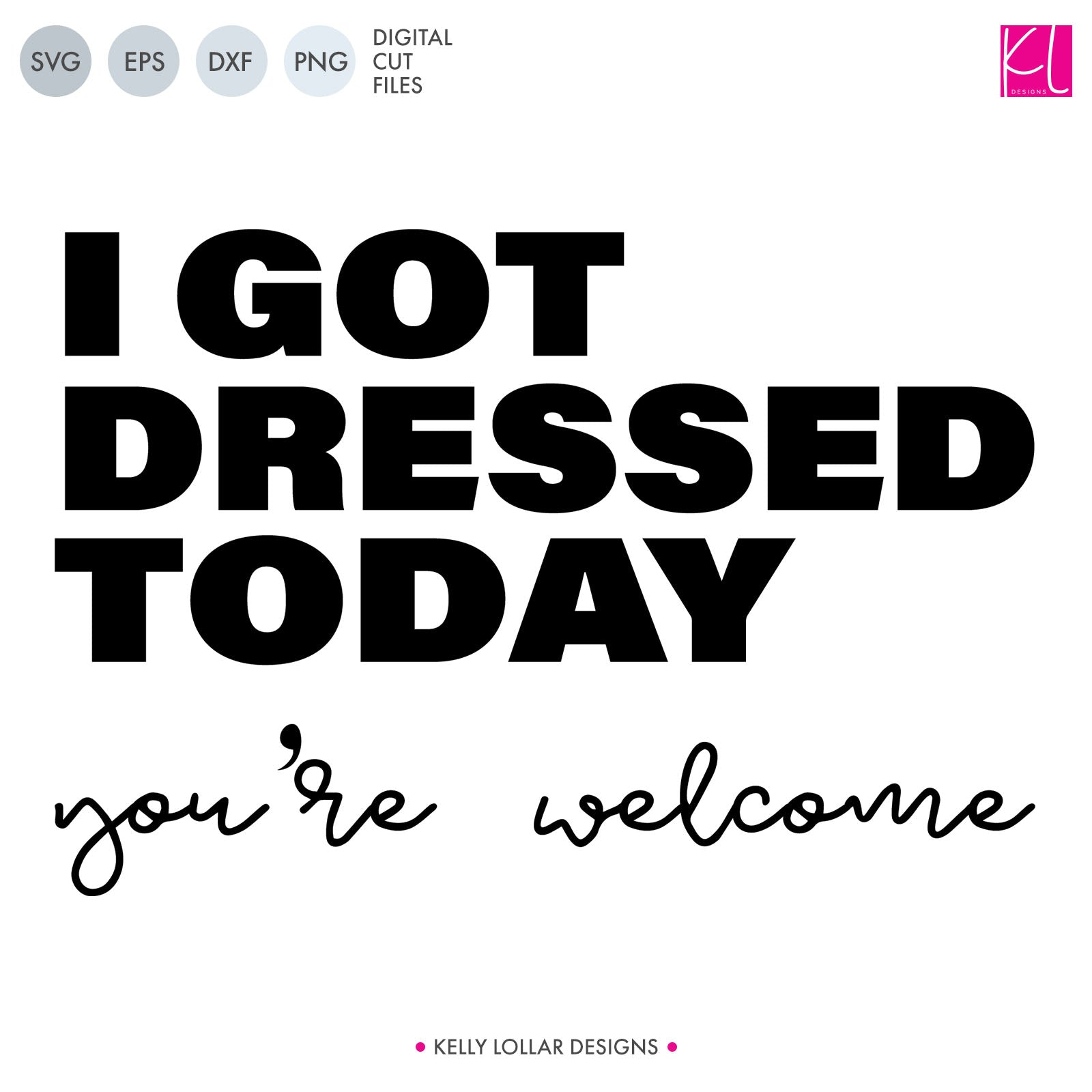 I Got Dressed Today, You're Welcome Funny Quote | SVG DXF EPS PNG Cut Files | Free for Commercial Use