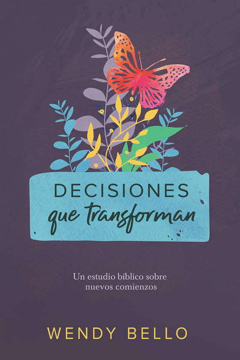 Decisiones que transforman - Estudio Biblico sobre nuevos comienzos - Wendy Bello
