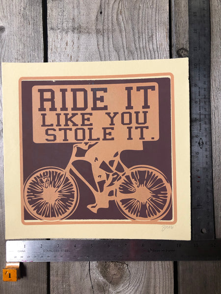Ride it like you stole it Screenprint