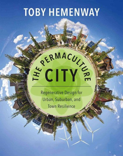 The Permaculture City : Regenerative Design for Urban, Suburban, and Town Resilience