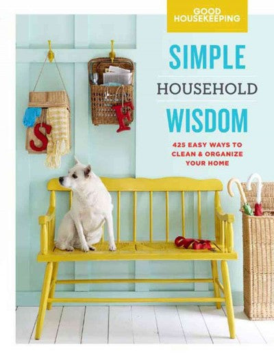 Good Housekeeping Simple Household Wisdom : 425 Easy Ways to Clean & Organize Your Home