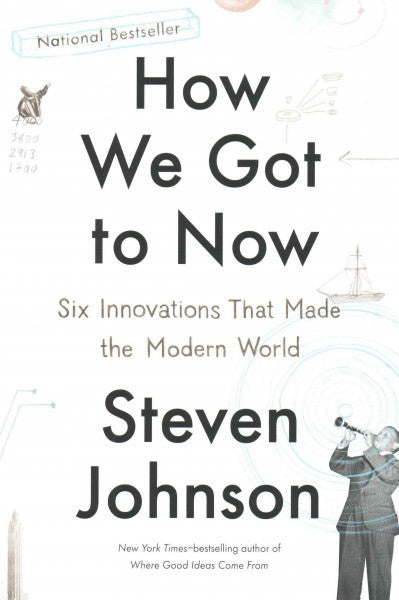 How We Got to Now : Six Innovations That Made the Modern
